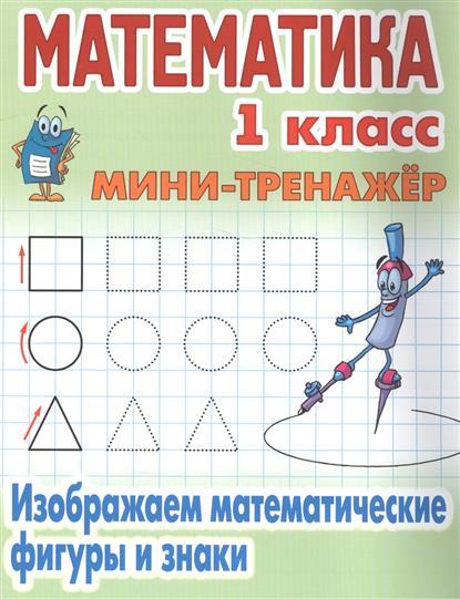Математика. 1 класс. Изображаем математические фигуры и знаки