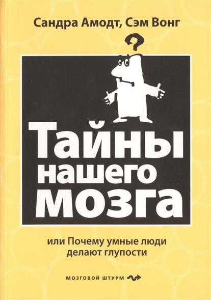 Амодт С., Вонг С. Тайны нашего мозга или почему умные люди делают глупости ISBN: 9785699805440 страук б тайны мозга взрослого человека