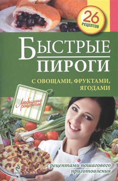 Быстрые пироги с овощами, фруктами, ягодами. С рецептами пошагового приготовления. 26 рецептов