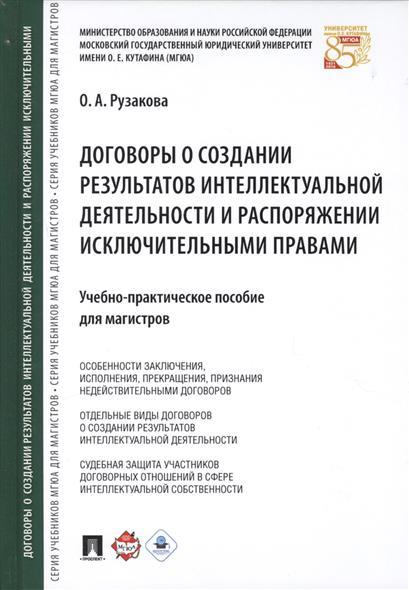 Договоры о создании результатов интеллектуальной деятельности и распоряжении исключительными правами. Учебно-практическое пособие для магистров