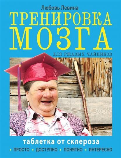 Левина Л. Тренировка мозга для ржавых чайников. Таблетка от склероза ISBN: 9785170900084