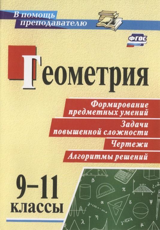 Геометрия. 9-11 классы. Формирование предметных умений, задачи повышенной сложности, чертежи, алгоритмы решений