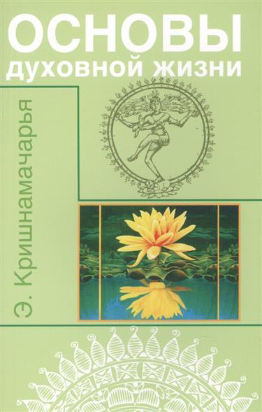 Кришнамачарья Э. Основы духовной жизни (цикл лекций) э кришнамачарья ведическая астрология вводный курс