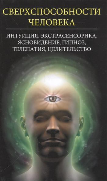 Сверхспособности человека. Интуиция, экстрасенсорика, ясновидение, гипноз, телепатия, целительство