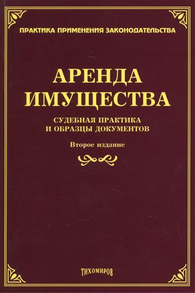 Аренда имущества: судебная практика и образцы документов. Второе издание, дополненное и переработанное