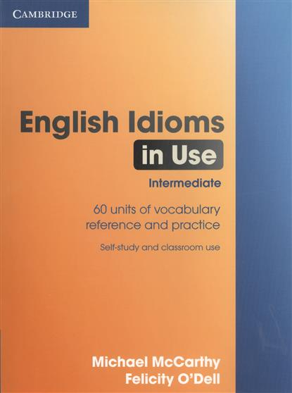 McCarthy M., O`Dell F. English Idioms in Use Intermediate. 60 units of vocabulary reference and practice. Self-study and classroom use test your english vocabulary in use elementary