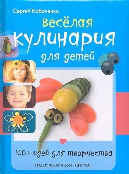 Кабаченко С. Веселая кулинария для детей 100+ идей для творчества