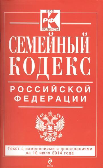 Семейный кодекс Российской Федерации. Текст с изменениями и дополнениями на 10 июля 2014