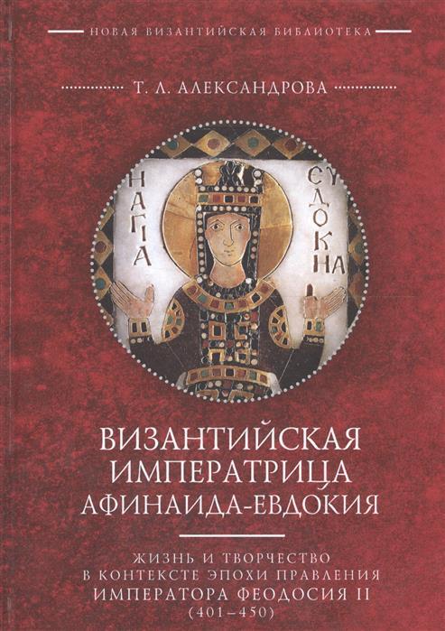 Александрова Т. Византийская императрица Афинаида-Евдокия. Жизнь и творчество в контексте эпохи правления императора Феодосия II (401-450)