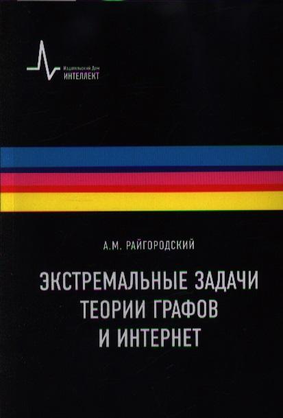 Райгородский А. Экстремальные задачи теории графов и Интернет ISBN: 9785915591270 андрей райгородский модели случайных графов