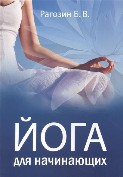 Рагозин Б. Йога для начинающих. Руководство для самостоятельных занятий панина н йога для всех руководство для начинающих