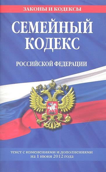 Семейный кодекс Российской Федерации. Текст с изменениями и дополнениями на 1 июня 2012 года