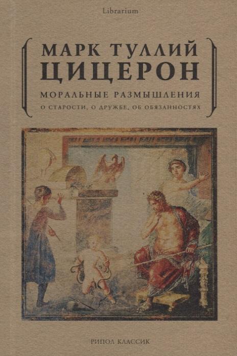 Цицерон М. Моральные размышления о старости, о дружбе, об обязанностях