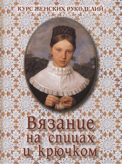 Курс женских рукоделий с оригинальными рисунками в тексте. Вязание на спицах и крючком