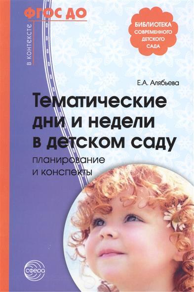 Алябьева Е. Тематические дни и недели в детском саду. Планирование и конспекты. Третье издание, исправленное и дополненное