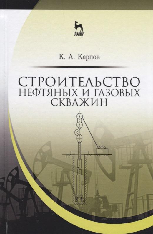Карпов К. Строительство нефтяных и газовых скважин. Учебное пособие