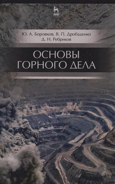 Боровков Ю., Дробатенко В., Ребриков Д. Основы горного дела. Учебник