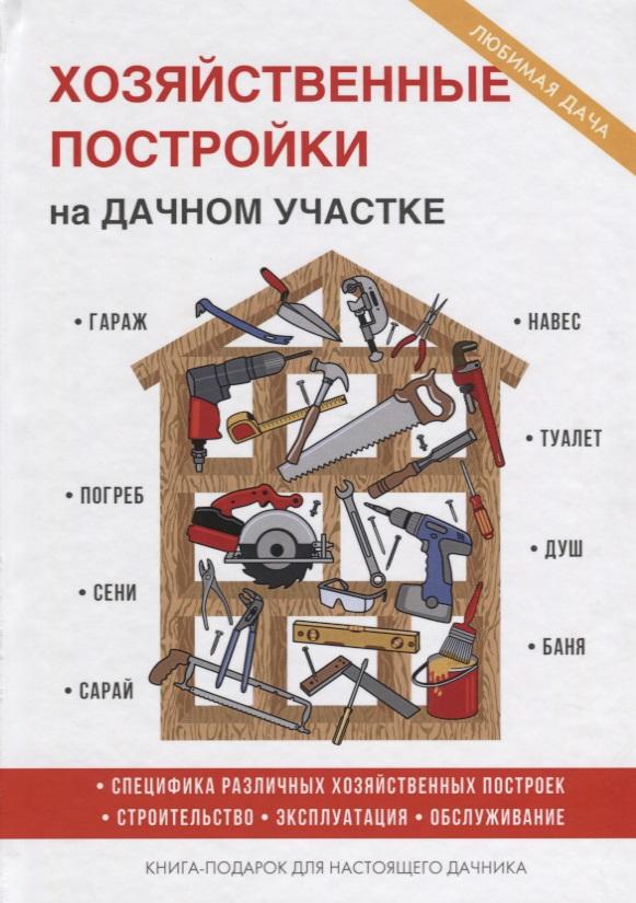 Плотникова Т. Хозяйственные постройки на дачном участке мария нелидова розарий на дачном участке
