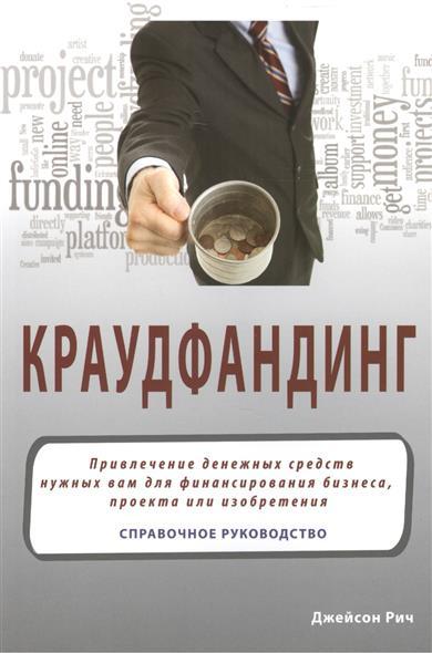 Краудфандинг: Привлечение денежных средств нужных вам для финансирования бизнеса, проекта или изобретения. Справочное руководство
