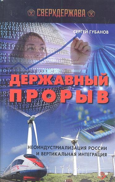 Державный прорыв. Неоиндустриализация России и вертикальная интеграция