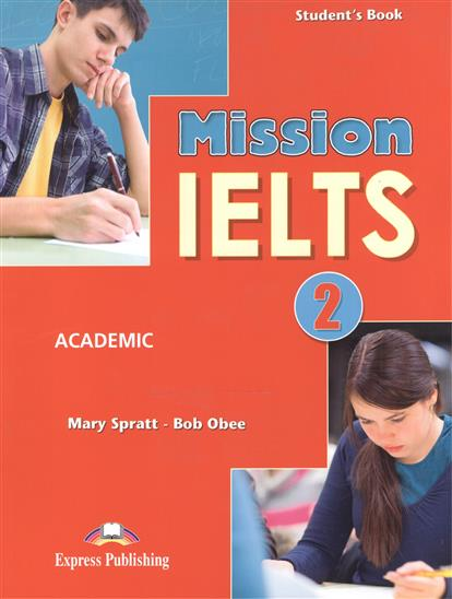 Spratt M., Obee B. Mission IELTS 2. Academic. Student's Book the official cambrige guide to ielts for academic