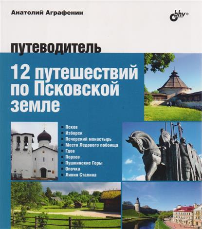 Аграфенин А. 12 путешествий по Псковской земле. Путеводитель