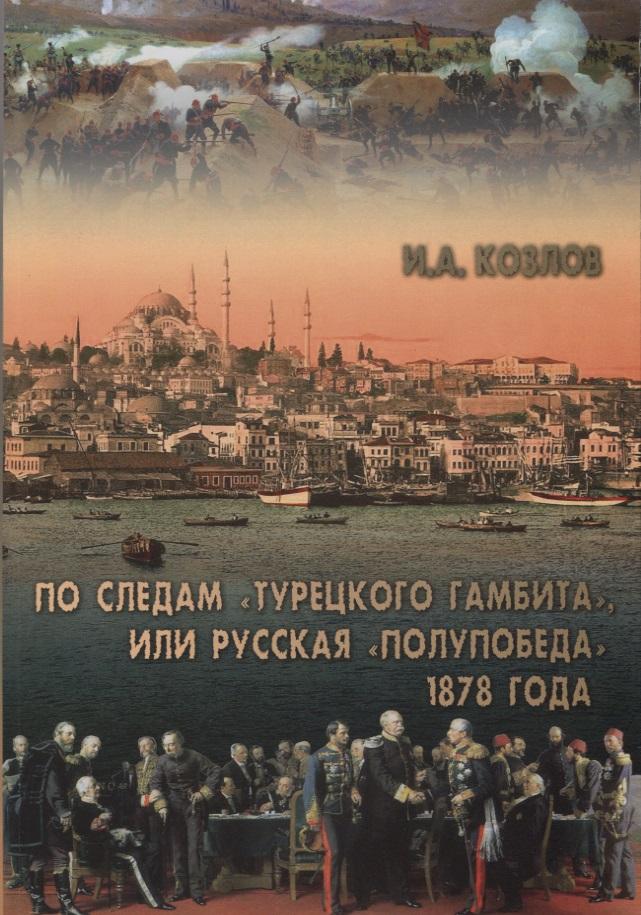 Козлов И. По следам Турецкого гамбита, или Русская полупобеда 1878 года