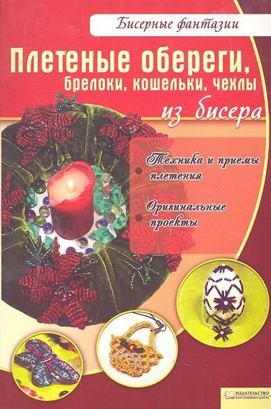 Вдовиченко В. Плетеные обереги брелоки кошельки чехлы из бисера галина вдовиченко купальниця