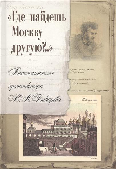 Где найдешь Москву другую?.. Воспоминания архитектора В.А. Бакарева