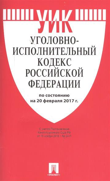 Уголовно-исполнительный кодекс Российской Федерации по состоянию на 20 февраля 2017 г.