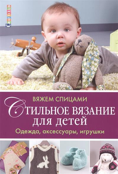 Зуевская Е. (ред.) Вяжем спицами. Стильное вязание для детей. Одежда, аксессуары, игрушки игрушки для детей