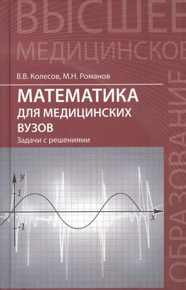 Колесов В., Романов М. Математика для медицинских вузов: задачи с решениями. Учебное пособие ISBN: 9785222239735