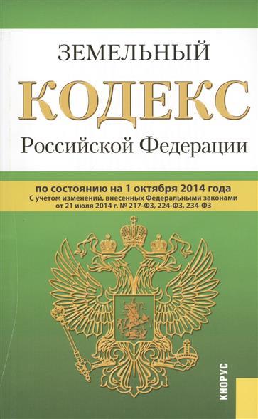 Земельный кодекс Российской Федерации по состоянию на 1 октября 2014 г. С учетом изменений, внесенных Федеральными законами от 21 июля 2014г. № 217-ФЗ, 224-ФЗ, 234-ФЗ