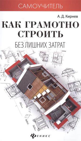 Кирнев А. Как грамотно строить без лишних затрат