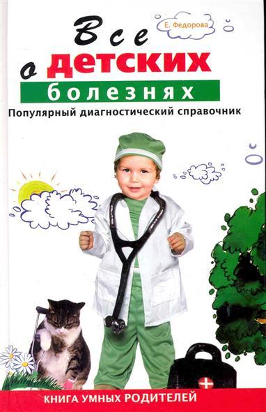 Все о детских болезнях Популярный диагност. справочник