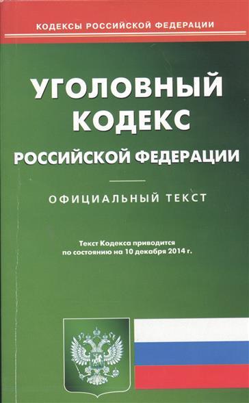 Уголовный кодекс Российской Федерации. Официальный текст. Текст кодекса приводится по состоянию на 10 декабря 2014 г.