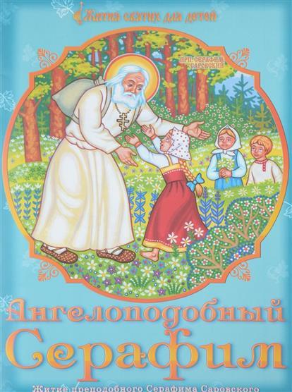 Ангелоподобный Серафим. Житие преподобного Серафима Саровского