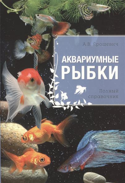 Ярошевич А. Аквариумные рыбки. Полный справочник аквариумные рыбки в ейске