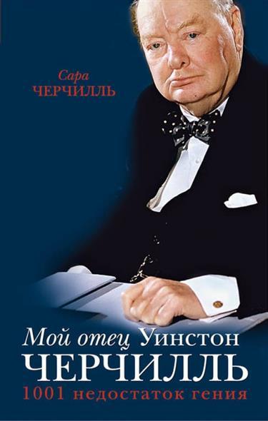 Черчилль С. Мой отец Уинстон Черчилль. 1001 недостаток гения власти