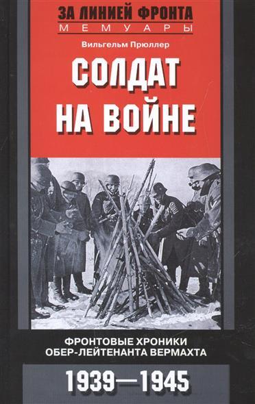 Прюллер В. Солдат на войне. Фронтовые хроники обер-лейтенанта Вермахта. 1939-1945