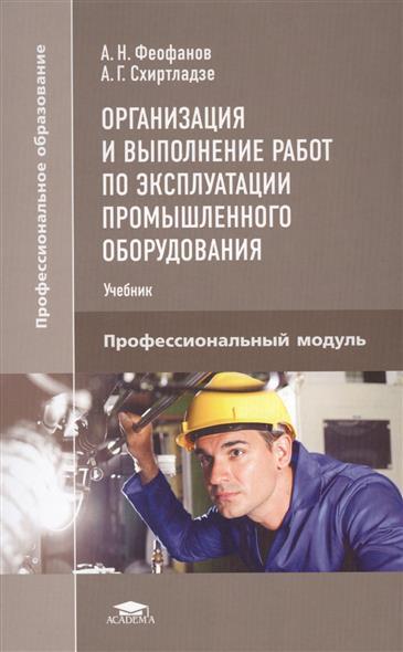 Организация и выполнение работ по эксплуатации промышленного оборудования. Профессиональный модуль. Учебник