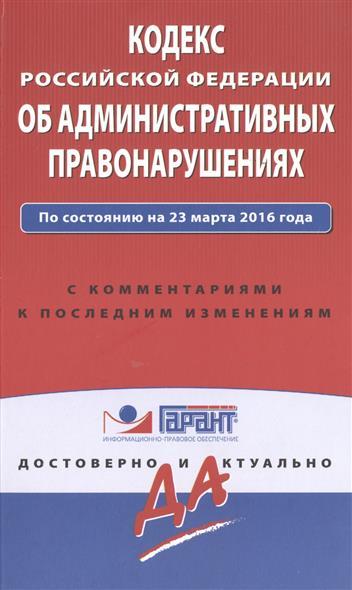 Кодекс Российской Федерации об административных правонарушениях. С комментариями и последними изменениями. По состоянию на 23 марта 2016 года