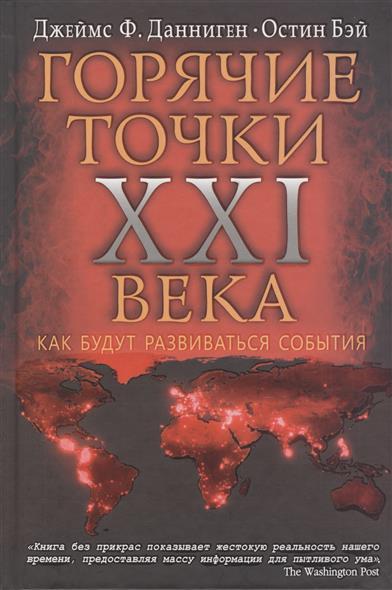 Данниген Дж., Бэй О. Горячие точки XXI века. Как будут развиваться события книги эксмо самые горячие точки xxi века как будут развиваться события