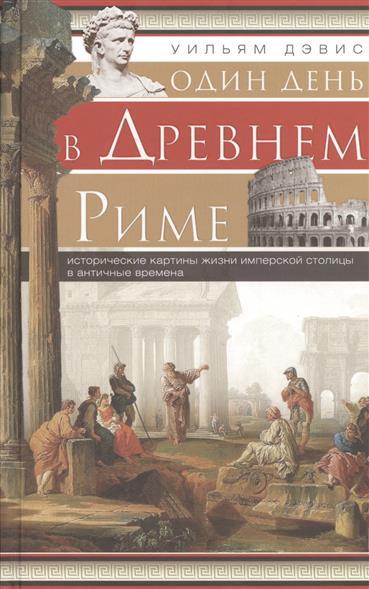 Один день в Древнем Риме. Исторические картины жизни имперской столицы в античные времена