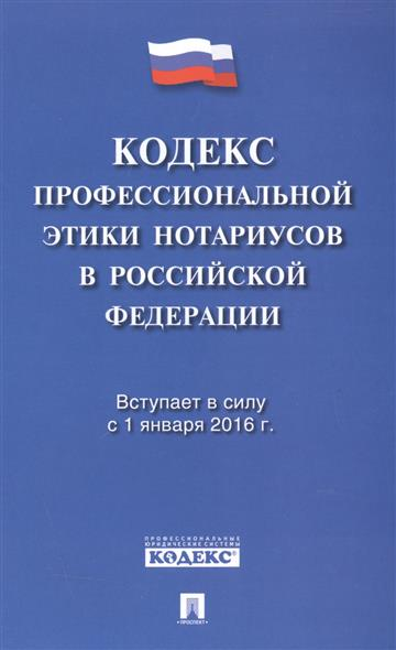 Кодекс профессиональной этики нотариусов в Российской Федерации. Вступает в силу с 1 января 2016 г.