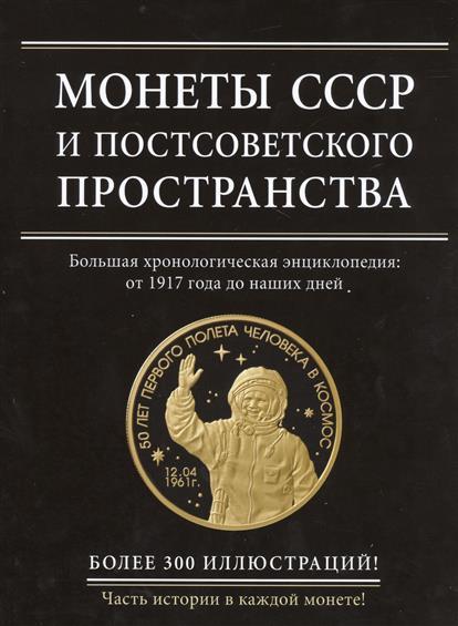 Монеты СССР и постсоветского пространства. Большая хронологическая энциклопедия от 1917 года до наших дней