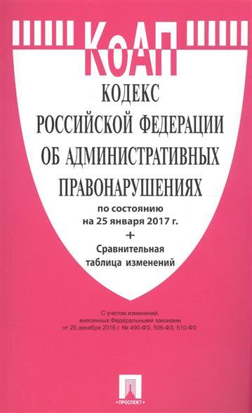 Кодекс Российской Федерации об административных правонарушениях по состоянию на 25 января 2017 г. + сравнительная таблица изменений