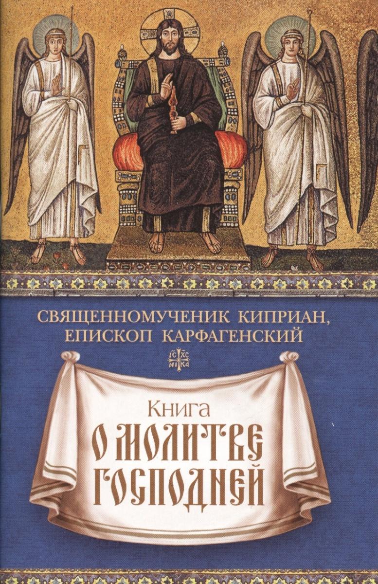 священномученик Киприан Карфагенский Книга о молитве Господней детям о молитве