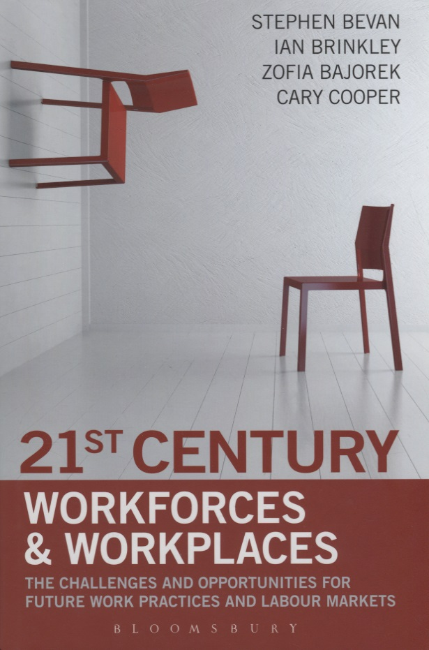 Bevan S., Brinkley I., Bajorek Z., Cooper C. 21st Century Workforces and Workplaces. The Challenges and Opportunities for Future Work Practices and Labour Markets ISBN: 9781472904997