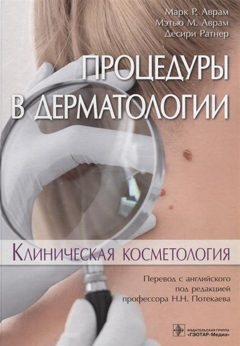 Аврам М., Аврам М., Ратнер Д. Процедуры в дерматологии. Клиническая косметология косметология для всех
